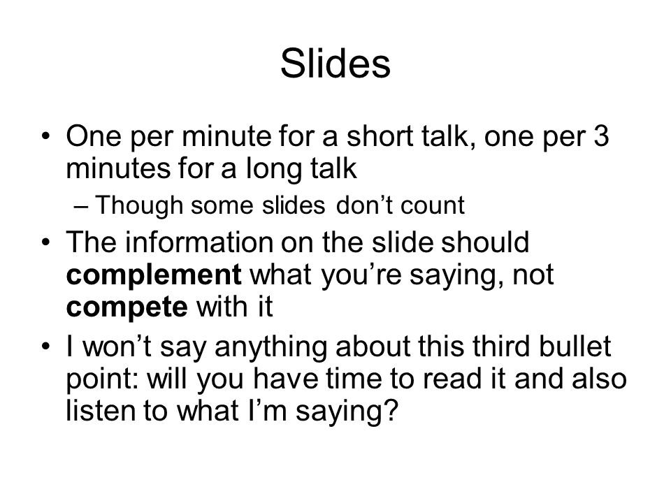 Slides One per minute for a short talk, one per 3 minutes for a long talk –Though some slides don't count The information on the slide should complement what you're saying, not compete with it I won't say anything about this third bullet point: will you have time to read it and also listen to what I'm saying