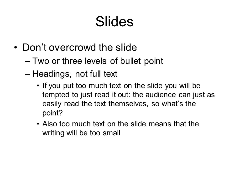 Slides Don't overcrowd the slide –Two or three levels of bullet point –Headings, not full text If you put too much text on the slide you will be tempt