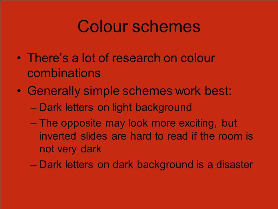 Colour schemes There's a lot of research on colour combinations Generally simple schemes work best: –Dark letters on light background –The opposite may look more exciting, but inverted slides are hard to read if the room is not very dark –Dark letters on dark background is a disaster
