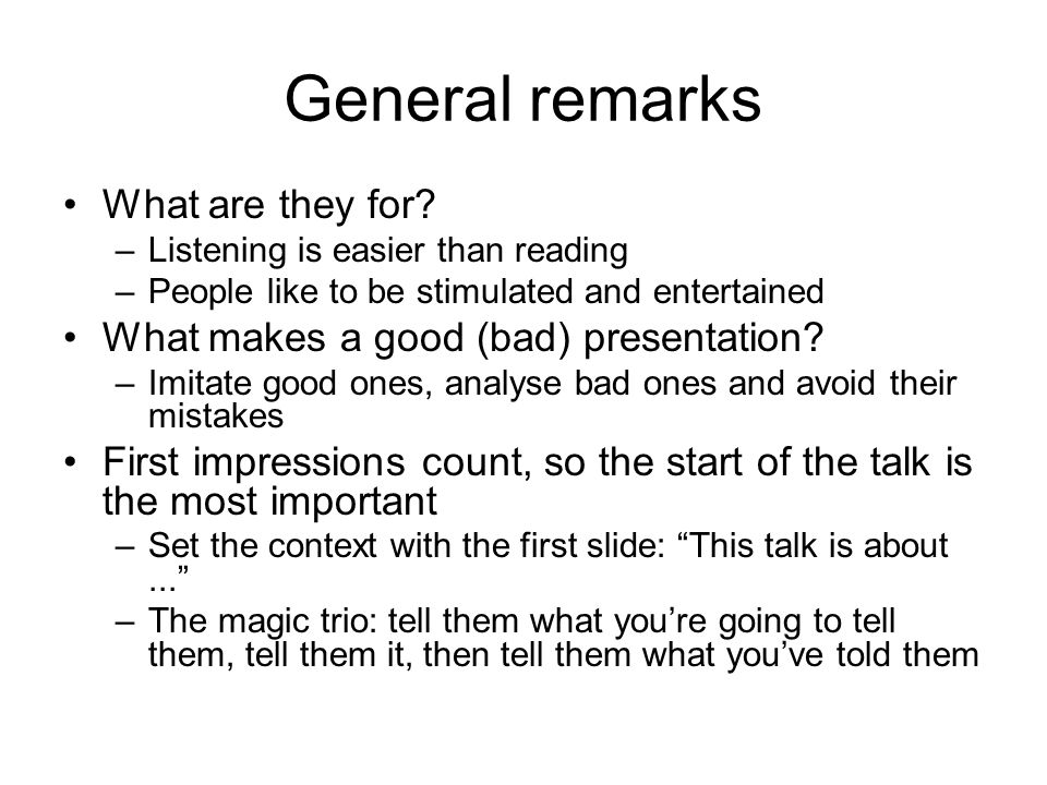 General remarks What are they for? –Listening is easier than reading –People like to be stimulated and entertained What makes a good (bad) presentatio