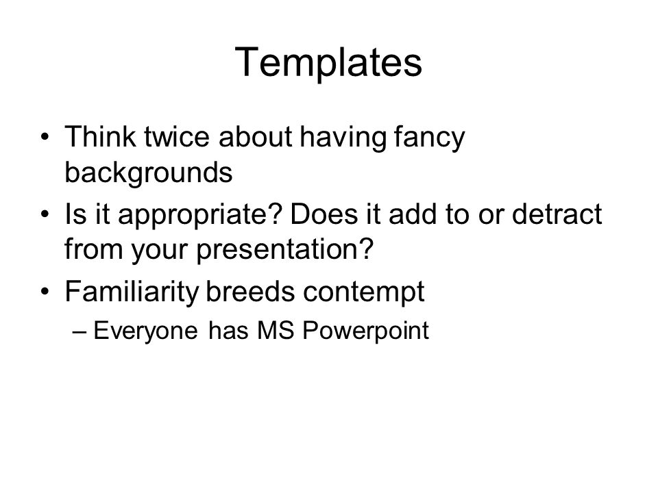 Templates Think twice about having fancy backgrounds Is it appropriate? Does it add to or detract from your presentation? Familiarity breeds contempt