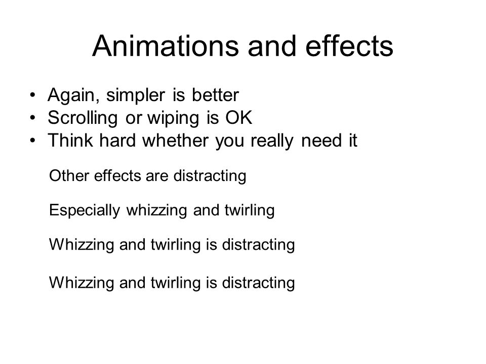 Animations and effects Again, simpler is better Scrolling or wiping is OK Think hard whether you really need it Other effects are distracting Especially whizzing and twirling Whizzing and twirling is distracting Whizzing and twirling is distracting