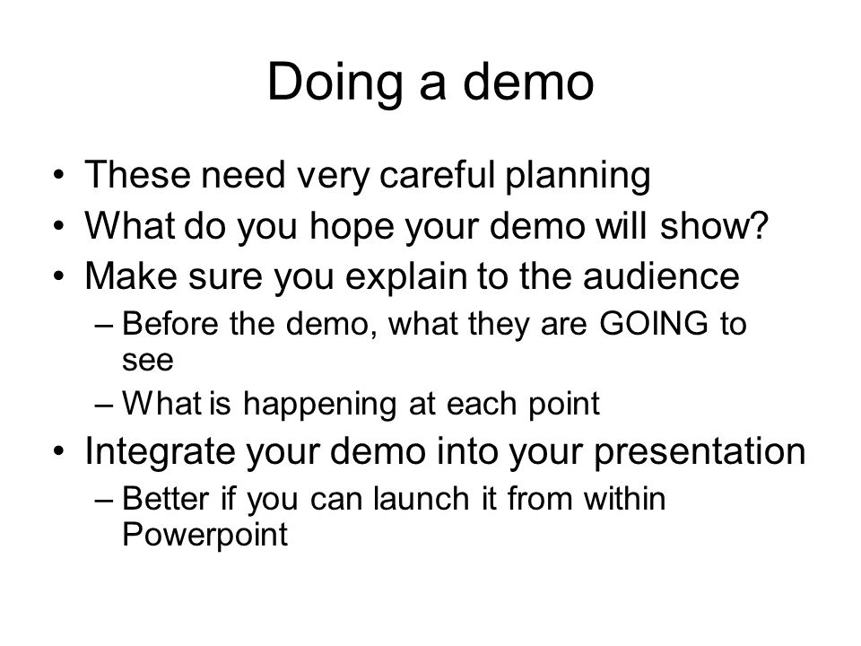 Doing a demo These need very careful planning What do you hope your demo will show? Make sure you explain to the audience –Before the demo, what they