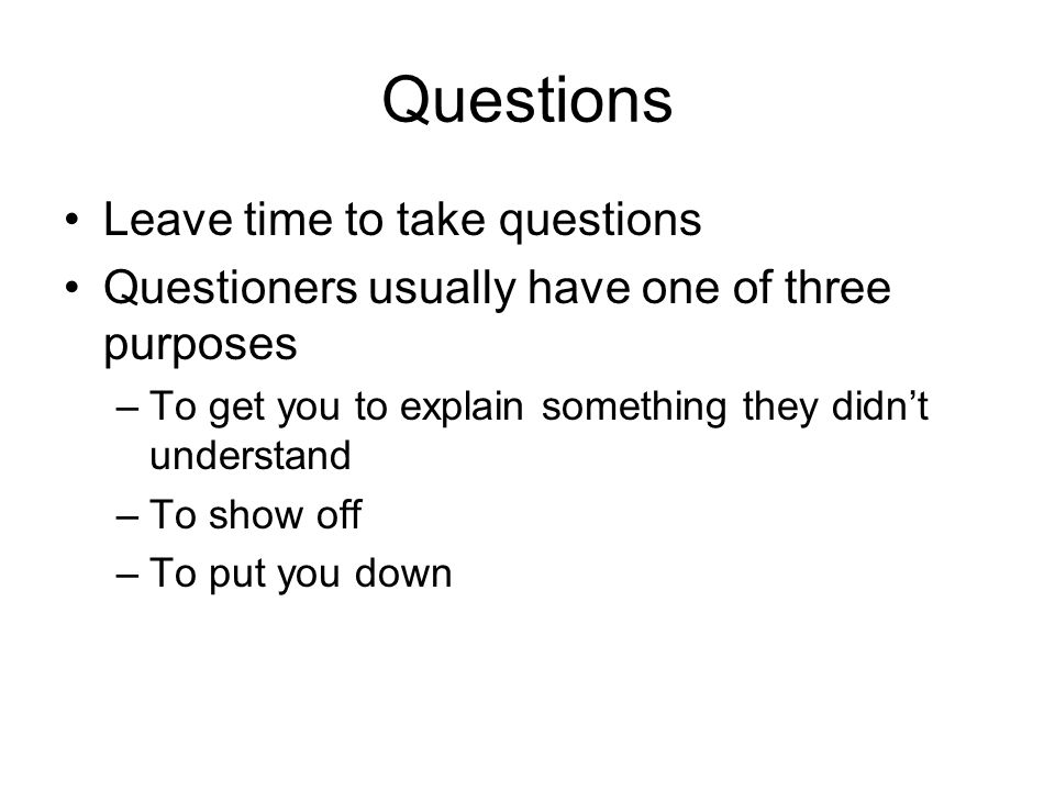 Questions Leave time to take questions Questioners usually have one of three purposes –To get you to explain something they didn't understand –To show off –To put you down