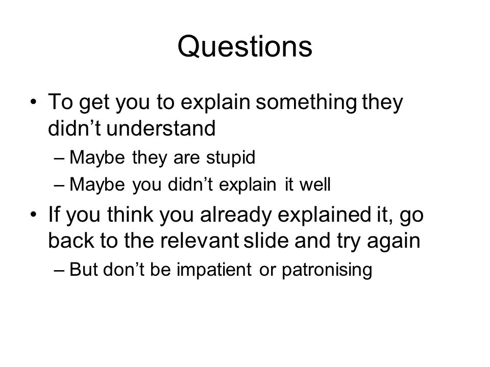 Questions To get you to explain something they didn't understand –Maybe they are stupid –Maybe you didn't explain it well If you think you already exp