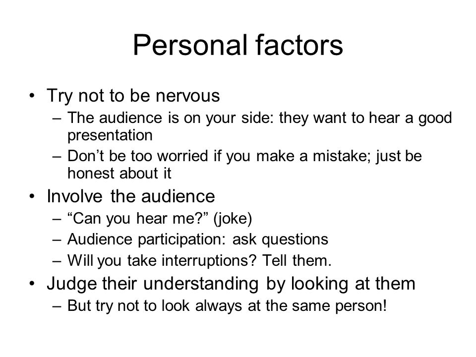 Personal factors Try not to be nervous –The audience is on your side: they want to hear a good presentation –Don't be too worried if you make a mistake; just be honest about it Involve the audience – Can you hear me (joke) –Audience participation: ask questions –Will you take interruptions.