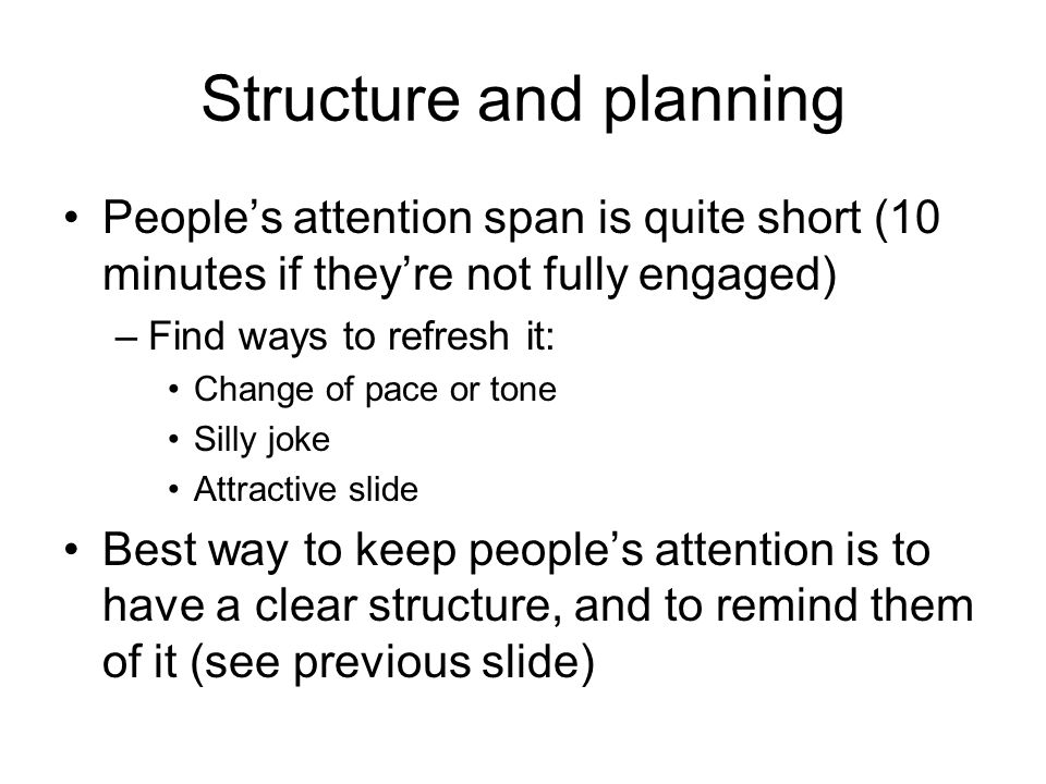 Structure and planning People's attention span is quite short (10 minutes if they're not fully engaged) –Find ways to refresh it: Change of pace or tone Silly joke Attractive slide Best way to keep people's attention is to have a clear structure, and to remind them of it (see previous slide)