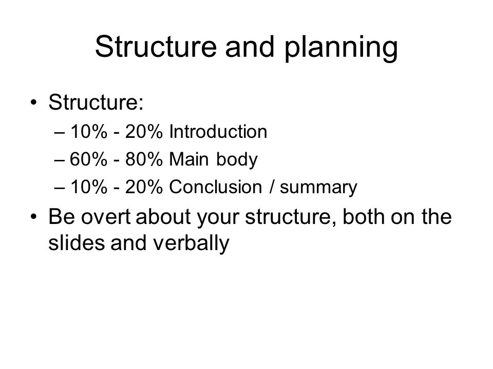 Structure and planning Structure: –10% - 20% Introduction –60% - 80% Main body –10% - 20% Conclusion / summary Be overt about your structure, both on the slides and verbally