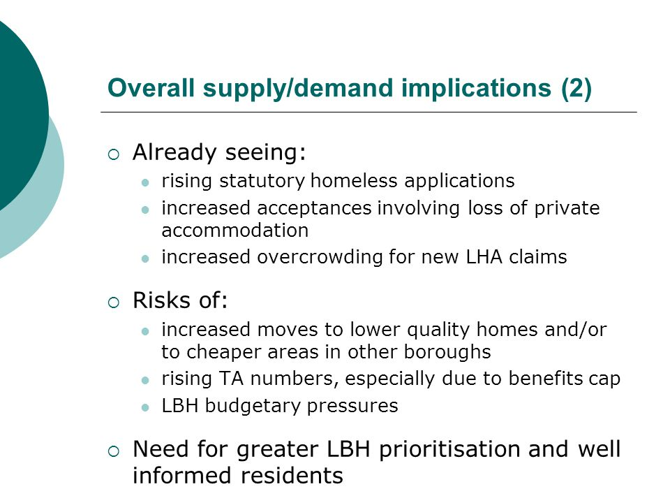 Overall supply/demand implications (2)  Already seeing: rising statutory homeless applications increased acceptances involving loss of private accommodation increased overcrowding for new LHA claims  Risks of: increased moves to lower quality homes and/or to cheaper areas in other boroughs rising TA numbers, especially due to benefits cap LBH budgetary pressures  Need for greater LBH prioritisation and well informed residents