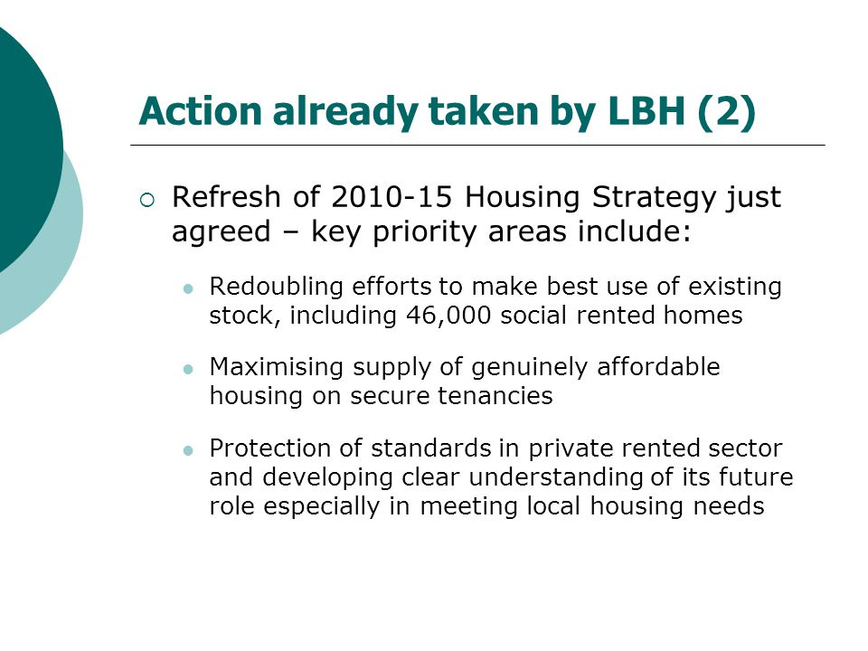 Action already taken by LBH (2)  Refresh of 2010-15 Housing Strategy just agreed – key priority areas include: Redoubling efforts to make best use of existing stock, including 46,000 social rented homes Maximising supply of genuinely affordable housing on secure tenancies Protection of standards in private rented sector and developing clear understanding of its future role especially in meeting local housing needs