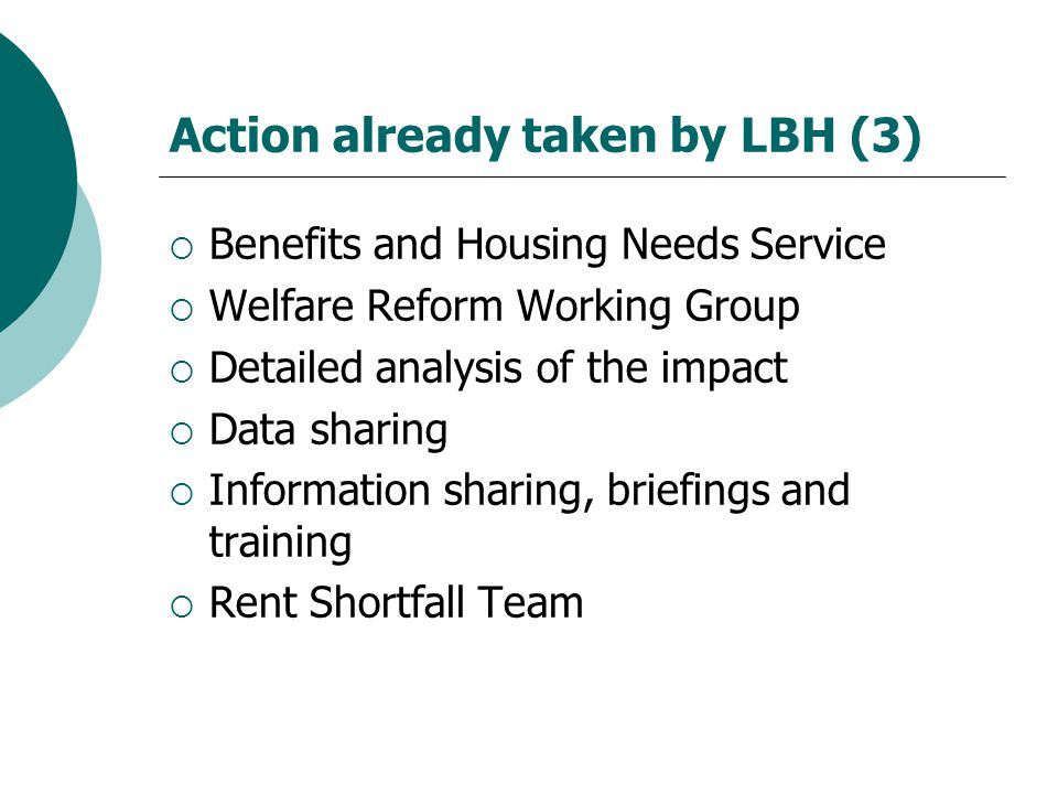 Action already taken by LBH (3)  Benefits and Housing Needs Service  Welfare Reform Working Group  Detailed analysis of the impact  Data sharing  Information sharing, briefings and training  Rent Shortfall Team