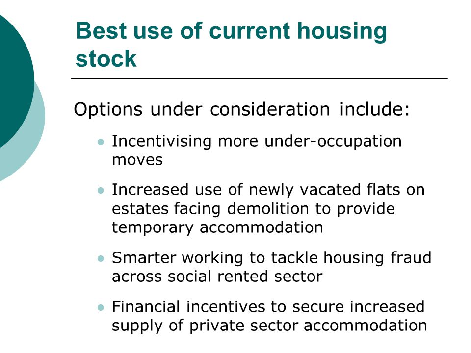 Best use of current housing stock Options under consideration include: Incentivising more under-occupation moves Increased use of newly vacated flats on estates facing demolition to provide temporary accommodation Smarter working to tackle housing fraud across social rented sector Financial incentives to secure increased supply of private sector accommodation