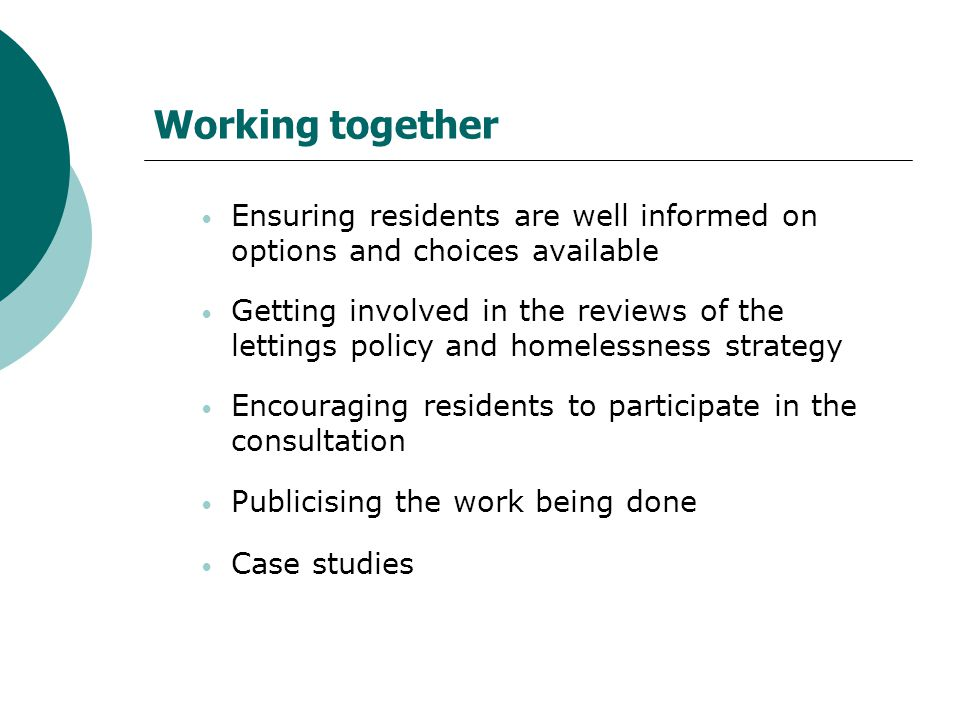 Working together Ensuring residents are well informed on options and choices available Getting involved in the reviews of the lettings policy and homelessness strategy Encouraging residents to participate in the consultation Publicising the work being done Case studies