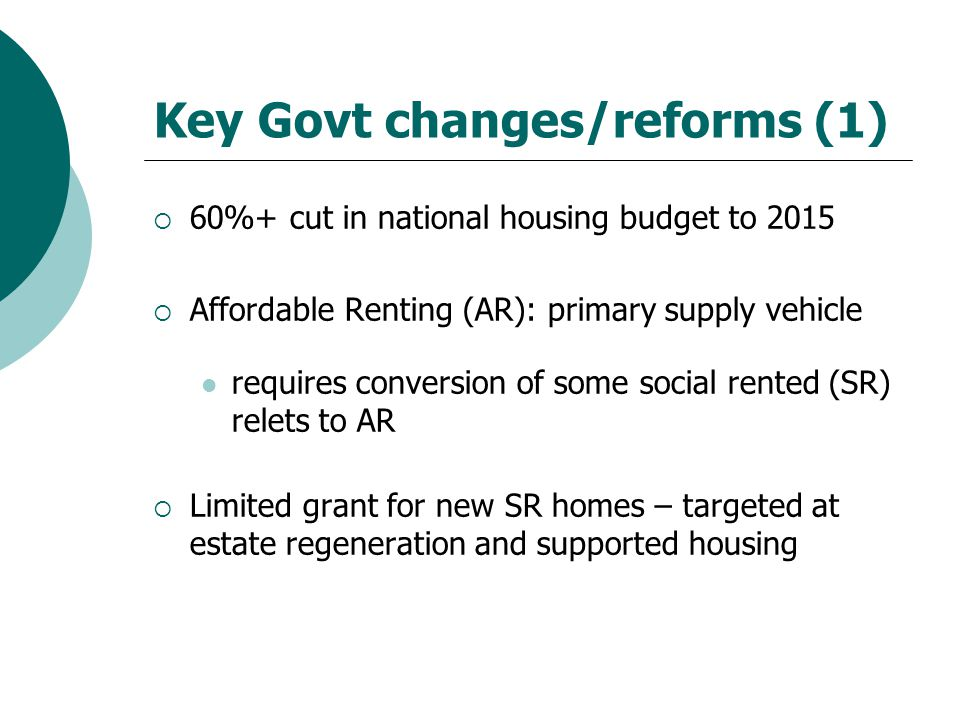 Key Govt changes/reforms (1)  60%+ cut in national housing budget to 2015  Affordable Renting (AR): primary supply vehicle requires conversion of some social rented (SR) relets to AR  Limited grant for new SR homes – targeted at estate regeneration and supported housing
