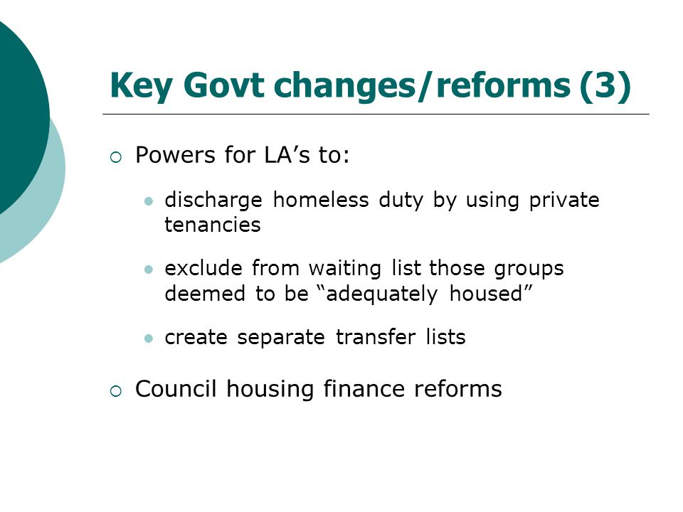 Key Govt changes/reforms (3)  Powers for LA's to: discharge homeless duty by using private tenancies exclude from waiting list those groups deemed to be adequately housed create separate transfer lists  Council housing finance reforms