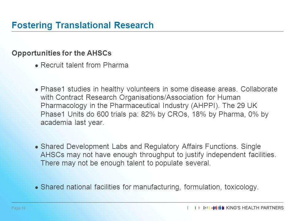 Page 19 Fostering Translational Research Opportunities for the AHSCs ● Recruit talent from Pharma ● Phase1 studies in healthy volunteers in some disease areas.