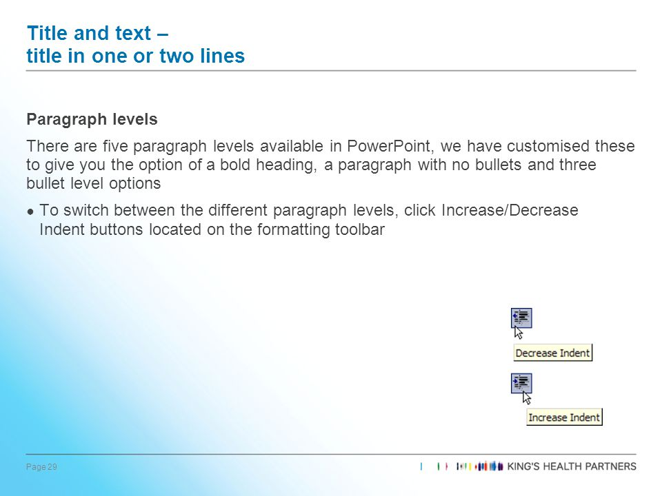 Page 29 Title and text – title in one or two lines Paragraph levels There are five paragraph levels available in PowerPoint, we have customised these to give you the option of a bold heading, a paragraph with no bullets and three bullet level options ● To switch between the different paragraph levels, click Increase/Decrease Indent buttons located on the formatting toolbar