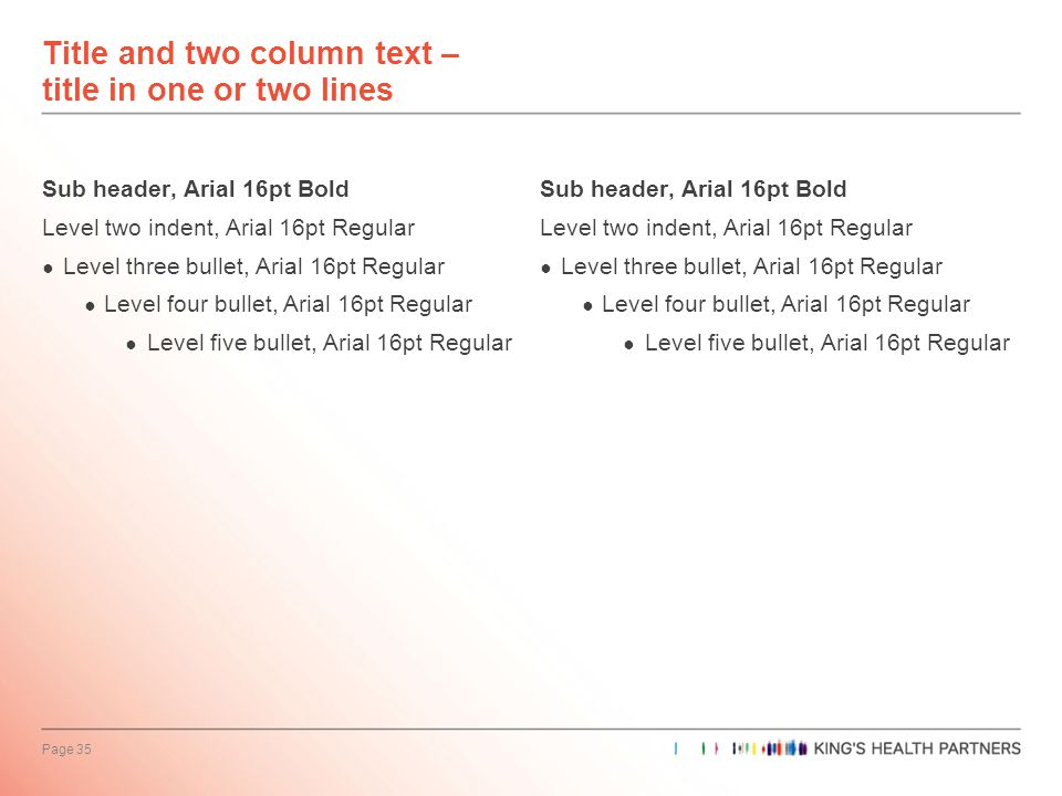 Page 35 Title and two column text – title in one or two lines Sub header, Arial 16pt Bold Level two indent, Arial 16pt Regular ● Level three bullet, Arial 16pt Regular ● Level four bullet, Arial 16pt Regular ● Level five bullet, Arial 16pt Regular Sub header, Arial 16pt Bold Level two indent, Arial 16pt Regular ● Level three bullet, Arial 16pt Regular ● Level four bullet, Arial 16pt Regular ● Level five bullet, Arial 16pt Regular