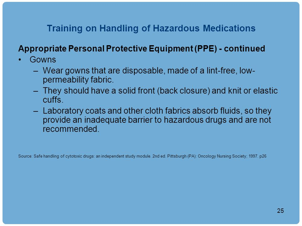 Training on Handling of Hazardous Medications Appropriate Personal Protective Equipment (PPE) - continued Gowns –Wear gowns that are disposable, made of a lint-free, low- permeability fabric.