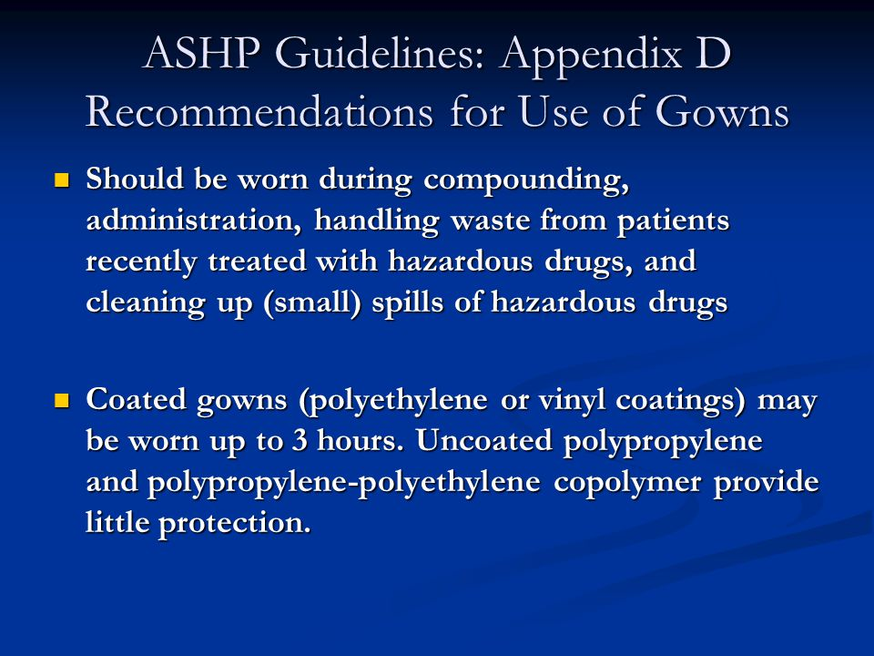 ASHP Guidelines: Appendix D Recommendations for Use of Gowns Should be worn during compounding, administration, handling waste from patients recently treated with hazardous drugs, and cleaning up (small) spills of hazardous drugs Should be worn during compounding, administration, handling waste from patients recently treated with hazardous drugs, and cleaning up (small) spills of hazardous drugs Coated gowns (polyethylene or vinyl coatings) may be worn up to 3 hours.