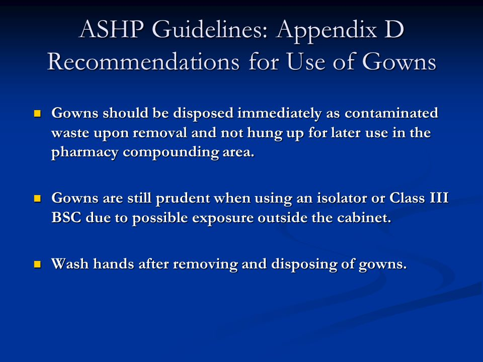 ASHP Guidelines: Appendix D Recommendations for Use of Gowns Gowns should be disposed immediately as contaminated waste upon removal and not hung up for later use in the pharmacy compounding area.