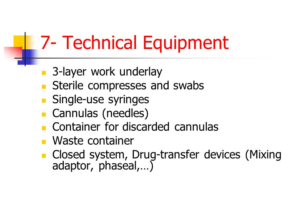 7- Technical Equipment 3-layer work underlay Sterile compresses and swabs Single-use syringes Cannulas (needles) Container for discarded cannulas Waste container Closed system, Drug-transfer devices (Mixing adaptor, phaseal,…)