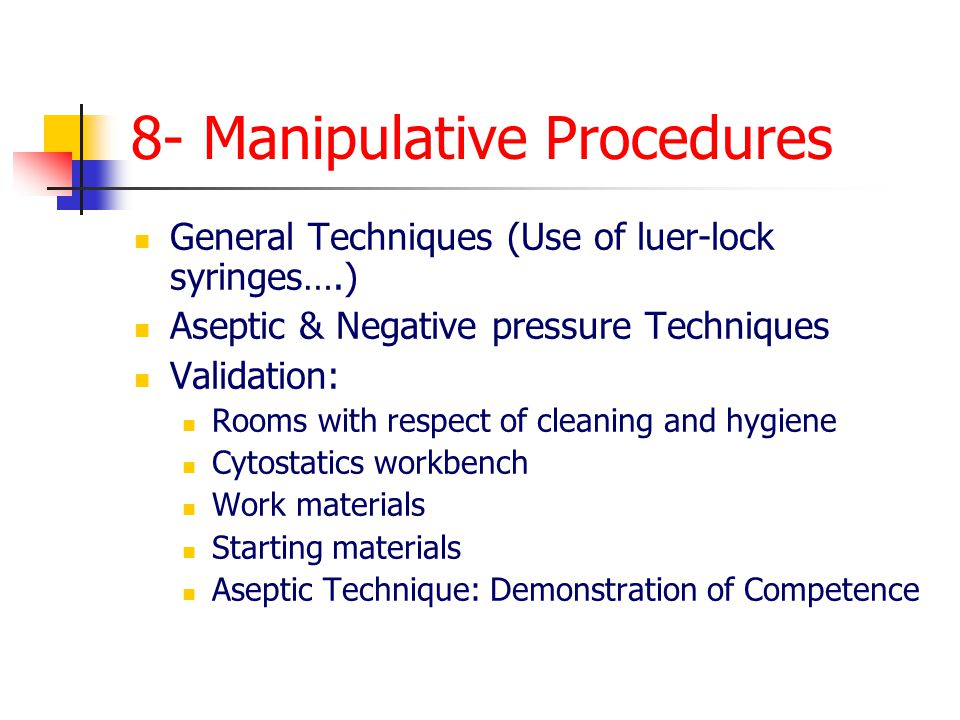 8- Manipulative Procedures General Techniques (Use of luer-lock syringes….) Aseptic & Negative pressure Techniques Validation: Rooms with respect of cleaning and hygiene Cytostatics workbench Work materials Starting materials Aseptic Technique: Demonstration of Competence