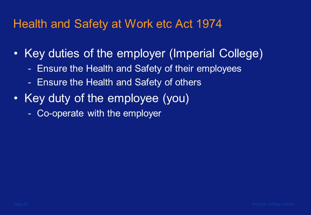 Imperial College SafetyPage 24 Health and Safety at Work etc Act 1974 Key duties of the employer (Imperial College) -Ensure the Health and Safety of their employees -Ensure the Health and Safety of others Key duty of the employee (you) -Co-operate with the employer