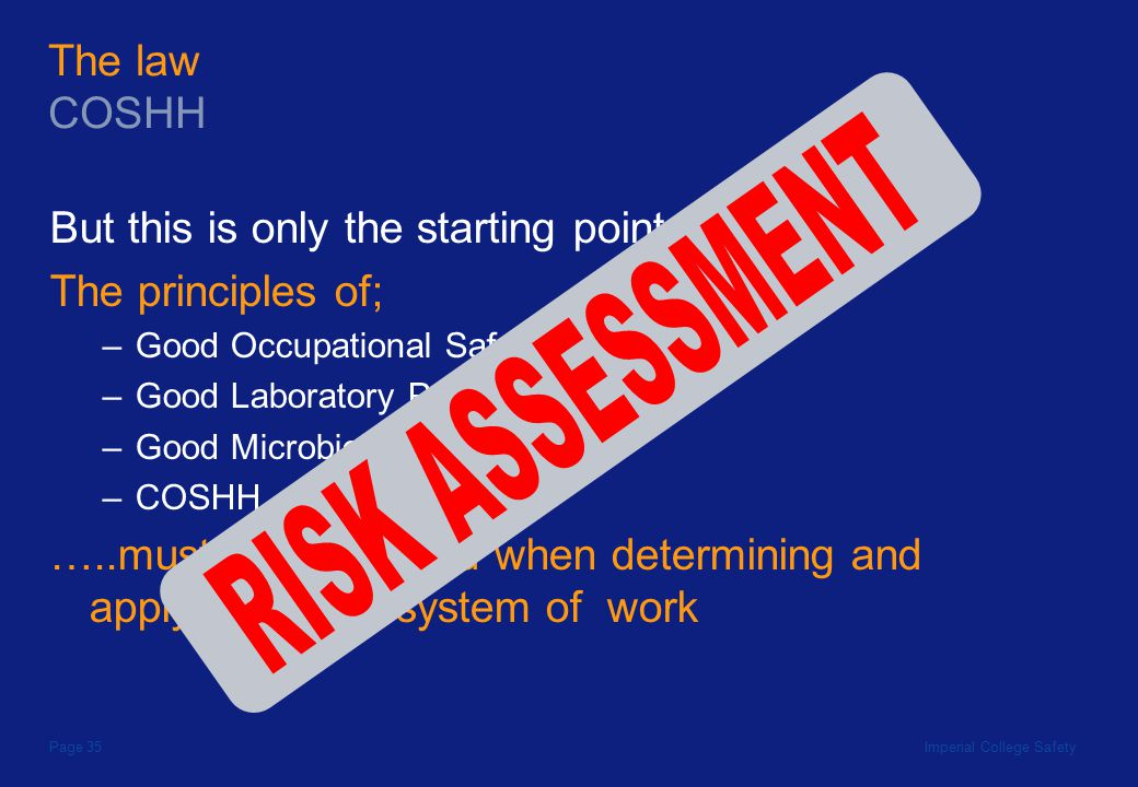 Imperial College SafetyPage 35 But this is only the starting point … The principles of; –Good Occupational Safety and Hygiene –Good Laboratory Practice –Good Microbiological Practice –COSHH …..must all be applied when determining and applying a safe system of work The law COSHH