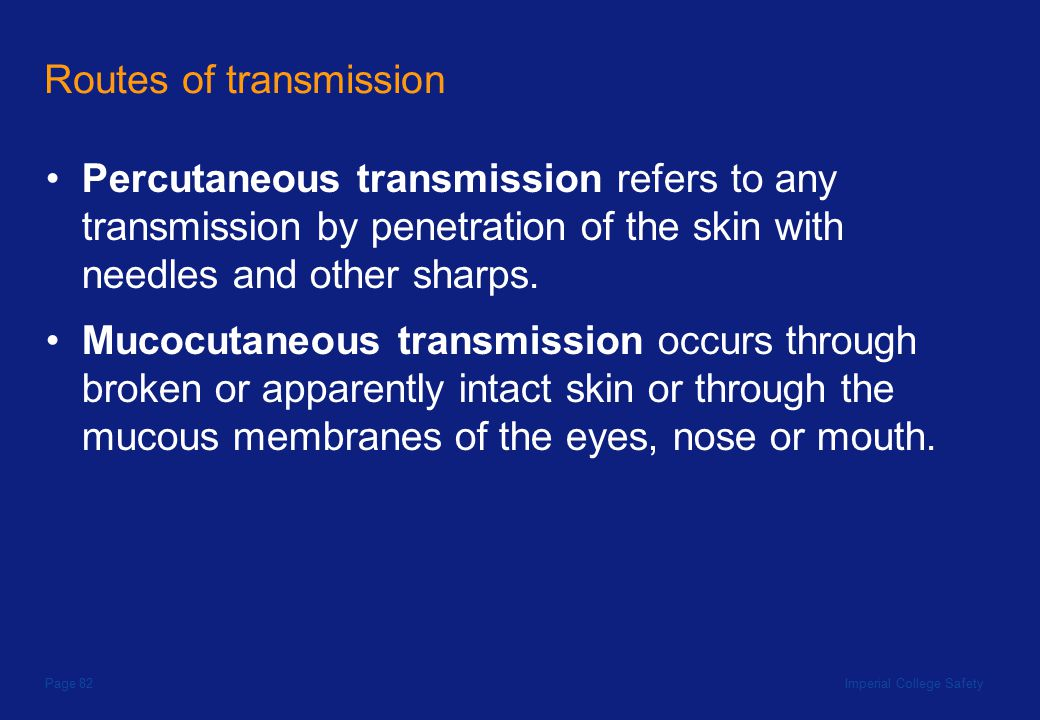 Imperial College SafetyPage 82 Routes of transmission Percutaneous transmission refers to any transmission by penetration of the skin with needles and other sharps.