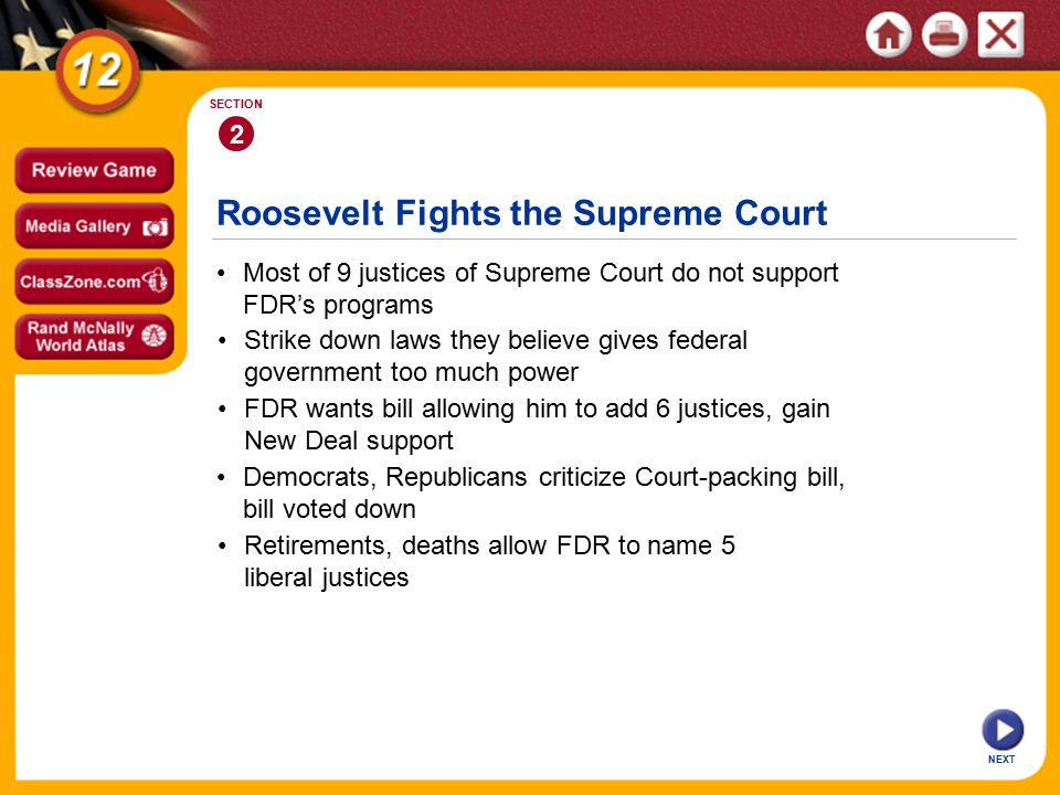 Roosevelt Fights the Supreme Court 2 SECTION NEXT Most of 9 justices of Supreme Court do not support FDR's programs FDR wants bill allowing him to add 6 justices, gain New Deal support Strike down laws they believe gives federal government too much power Retirements, deaths allow FDR to name 5 liberal justices Democrats, Republicans criticize Court-packing bill, bill voted down
