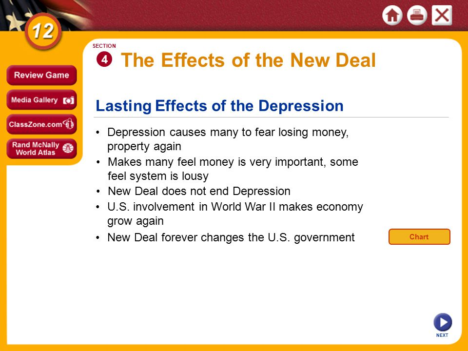 Lasting Effects of the Depression The Effects of the New Deal Depression causes many to fear losing money, property again 4 SECTION NEXT Makes many feel money is very important, some feel system is lousy New Deal does not end Depression U.S.