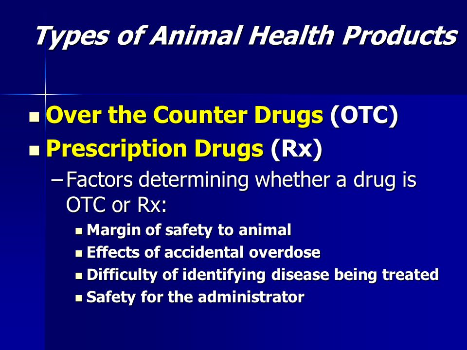 Over the Counter Drugs (OTC) Over the Counter Drugs (OTC) Prescription Drugs (Rx) Prescription Drugs (Rx) –Factors determining whether a drug is OTC or Rx: Margin of safety to animal Effects of accidental overdose Difficulty of identifying disease being treated Safety for the administrator Types of Animal Health Products
