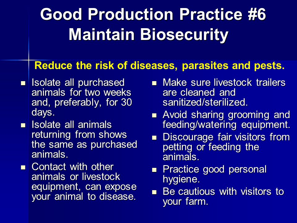 Good Production Practice #6 Maintain Biosecurity Good Production Practice #6 Maintain Biosecurity Make sure livestock trailers are cleaned and sanitized/sterilized.