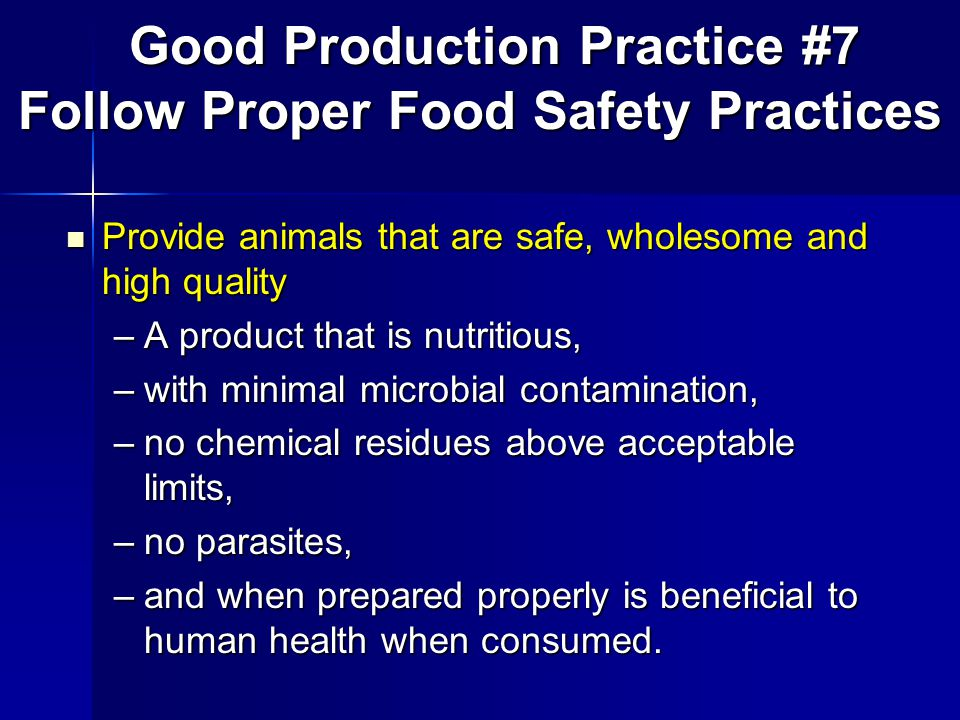 Provide animals that are safe, wholesome and high quality Provide animals that are safe, wholesome and high quality –A product that is nutritious, –with minimal microbial contamination, –no chemical residues above acceptable limits, –no parasites, –and when prepared properly is beneficial to human health when consumed.