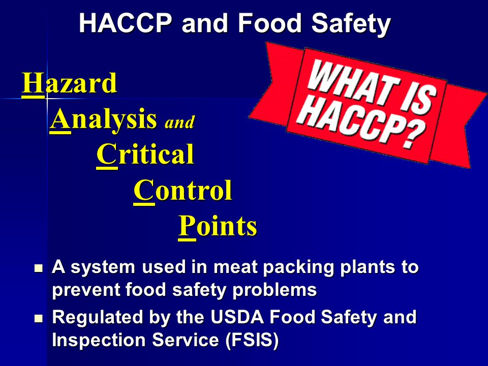 HACCP and Food Safety A system used in meat packing plants to prevent food safety problems A system used in meat packing plants to prevent food safety problems Regulated by the USDA Food Safety and Inspection Service (FSIS) Regulated by the USDA Food Safety and Inspection Service (FSIS) Hazard Analysis and Analysis and Critical Critical Control Control Points Points