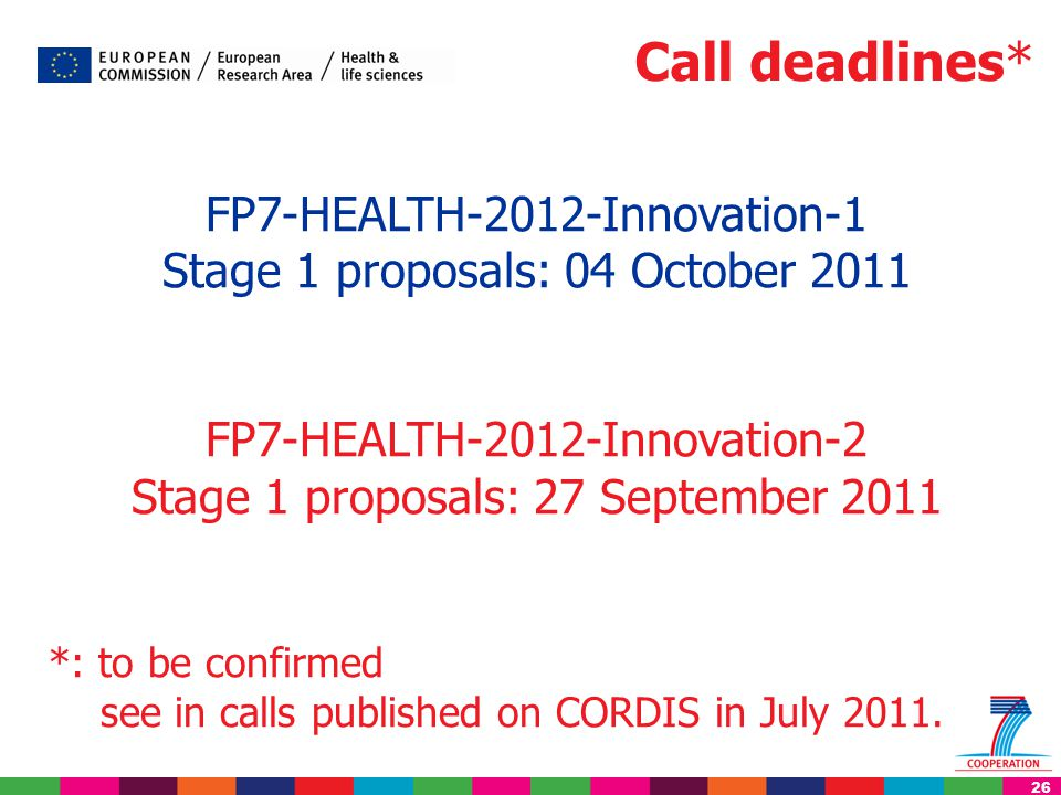 26 FP7-HEALTH-2012-Innovation-1 Stage 1 proposals: 04 October 2011 FP7-HEALTH-2012-Innovation-2 Stage 1 proposals: 27 September 2011 *: to be confirme