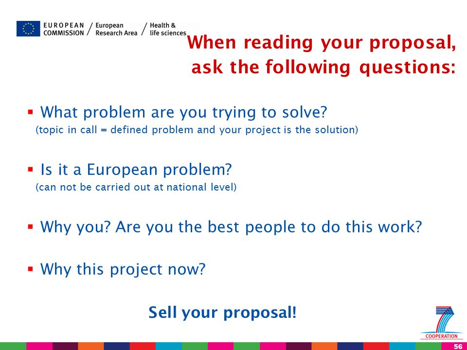 56 When reading your proposal, ask the following questions:  What problem are you trying to solve? (topic in call = defined problem and your project