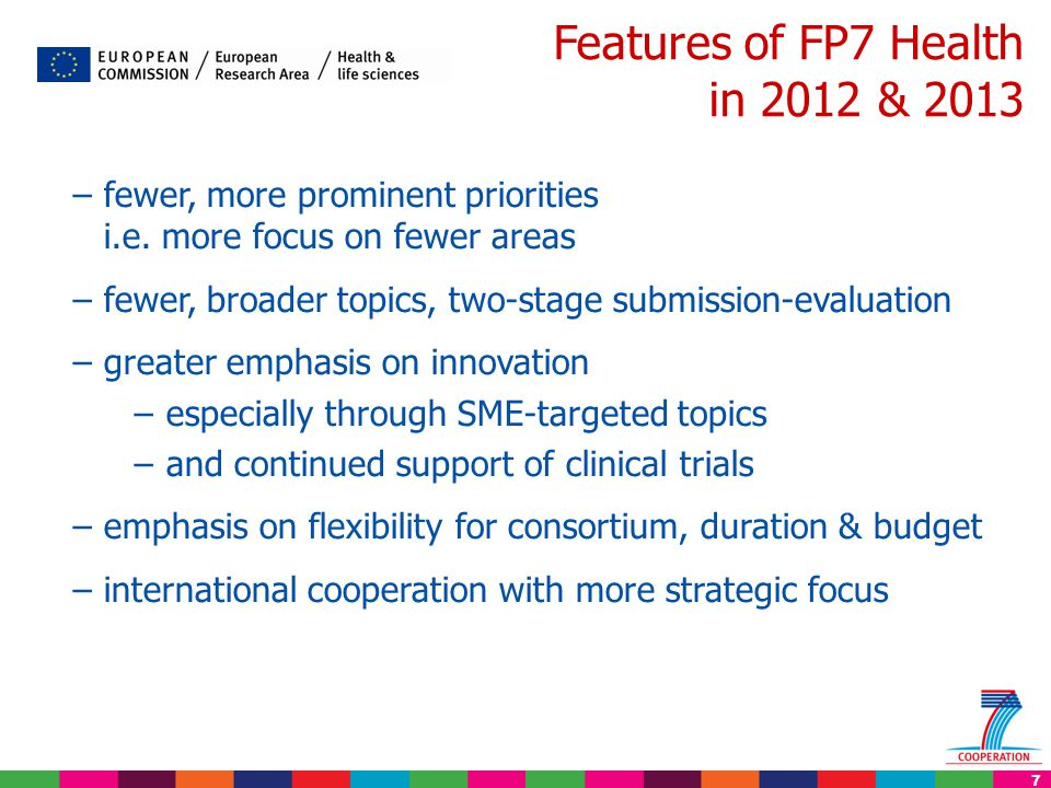7 Features of FP7 Health in 2012 & 2013 –fewer, more prominent priorities i.e. more focus on fewer areas –fewer, broader topics, two-stage submission-
