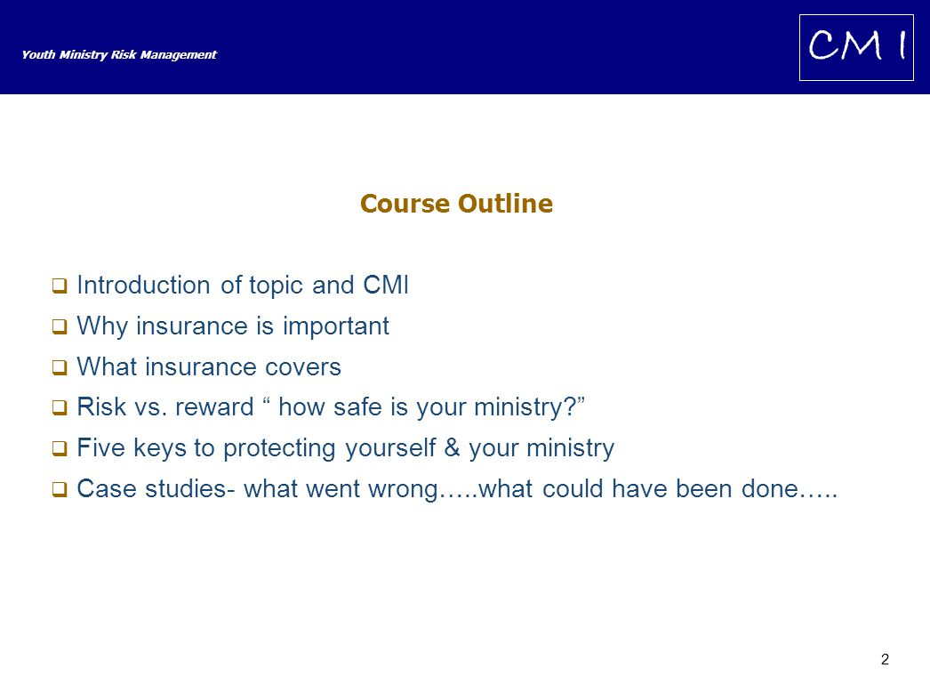 2 Youth Ministry Risk Management CM I Course Outline  Introduction of topic and CMI  Why insurance is important  What insurance covers  Risk vs.
