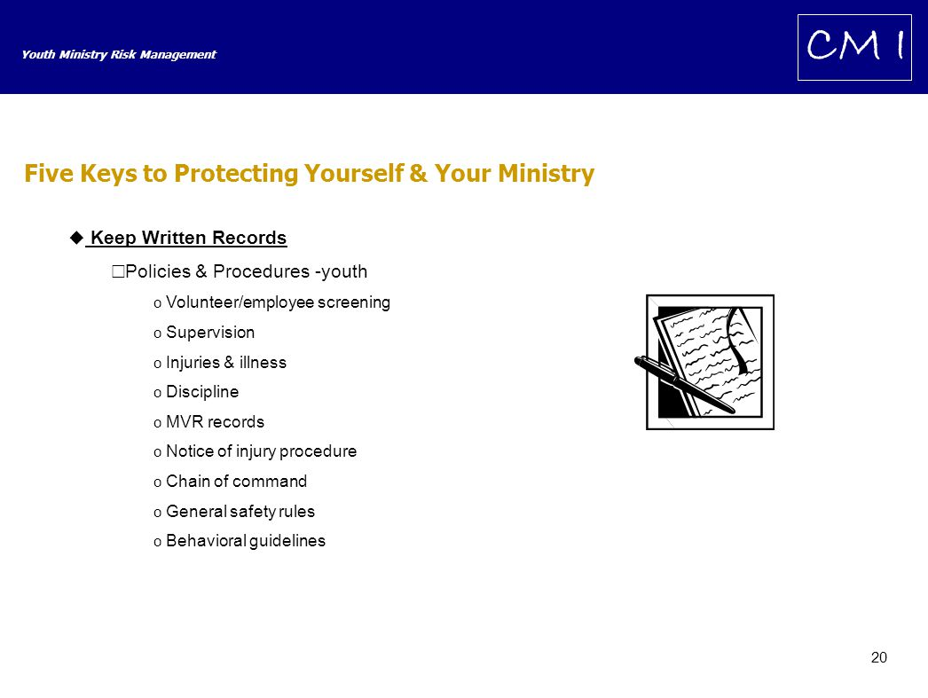 20 Youth Ministry Risk Management CM I  Keep Written Records  Policies & Procedures -youth o Volunteer/employee screening o Supervision o Injuries & illness o Discipline o MVR records o Notice of injury procedure o Chain of command o General safety rules o Behavioral guidelines Five Keys to Protecting Yourself & Your Ministry