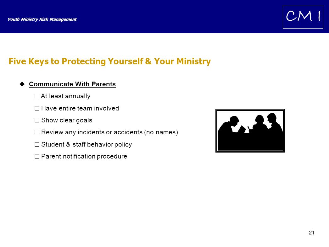 21 Youth Ministry Risk Management CM I  Communicate With Parents  At least annually  Have entire team involved  Show clear goals  Review any incidents or accidents (no names)  Student & staff behavior policy  Parent notification procedure Five Keys to Protecting Yourself & Your Ministry