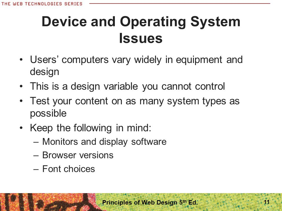 Device and Operating System Issues Users' computers vary widely in equipment and design This is a design variable you cannot control Test your content