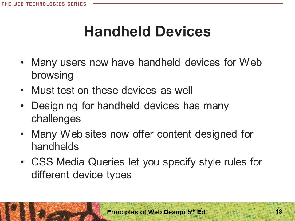 Handheld Devices Many users now have handheld devices for Web browsing Must test on these devices as well Designing for handheld devices has many chal