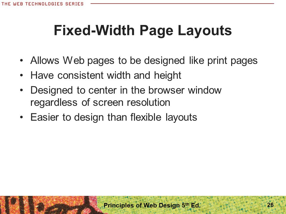 Fixed-Width Page Layouts Allows Web pages to be designed like print pages Have consistent width and height Designed to center in the browser window re