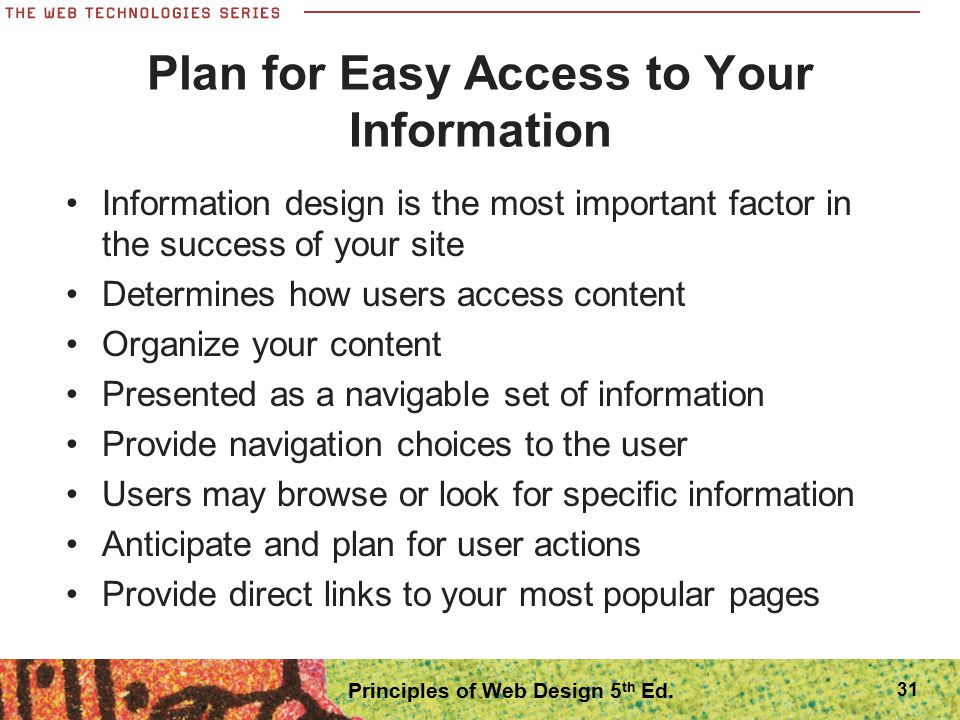 Plan for Easy Access to Your Information Information design is the most important factor in the success of your site Determines how users access conte