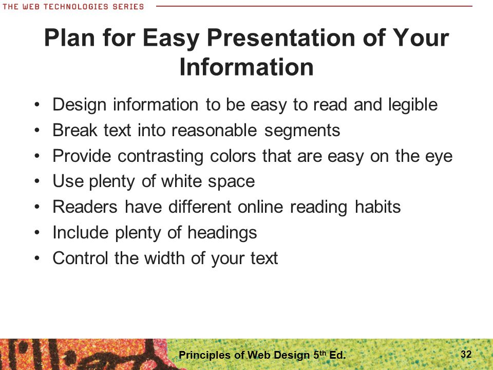 Plan for Easy Presentation of Your Information Design information to be easy to read and legible Break text into reasonable segments Provide contrasti