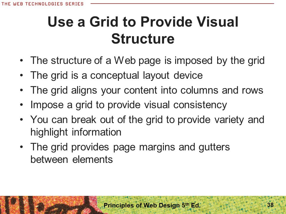 Use a Grid to Provide Visual Structure The structure of a Web page is imposed by the grid The grid is a conceptual layout device The grid aligns your