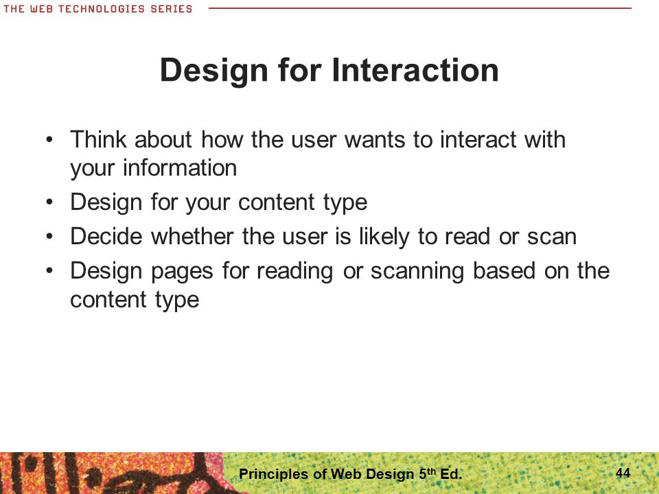 Design for Interaction Think about how the user wants to interact with your information Design for your content type Decide whether the user is likely