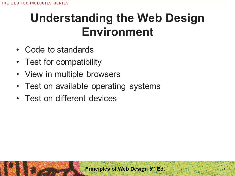 Fixed-Width Page Layouts Allows Web pages to be designed like print pages Have consistent width and height Designed to center in the browser window regardless of screen resolution Easier to design than flexible layouts 26 Principles of Web Design 5 th Ed.